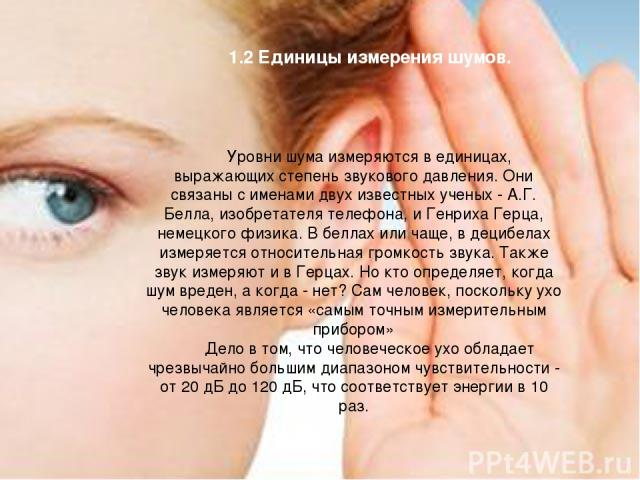 1.2 Единицы измерения шумов. Уровни шума измеряются в единицах, выражающих степень звукового давления. Они связаны с именами двух известных ученых - А.Г. Белла, изобретателя телефона, и Генриха Герца, немецкого физика. В беллах или чаще, в децибелах…
