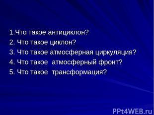 1.Что такое антициклон? 2. Что такое циклон? 3. Что такое атмосферная циркуляция