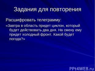 Задания для повторения Расшифровать телеграмму: «Завтра в область придет циклон,