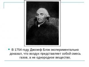 В 1754 году Джозеф Блэк экспериментально доказал, что воздух представляет собой