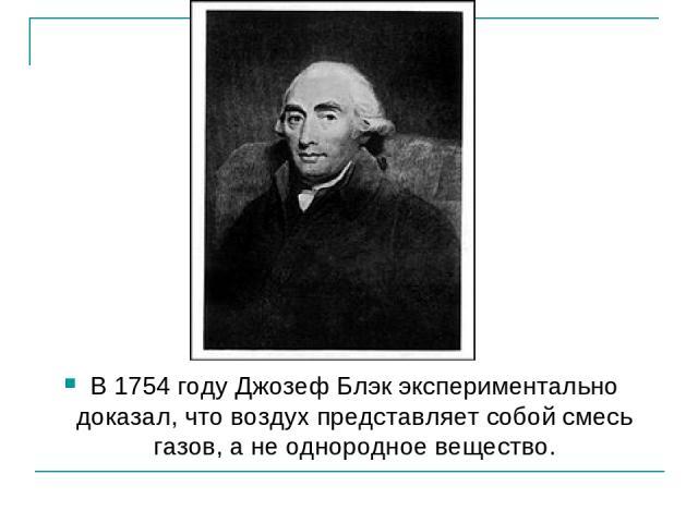 В 1754 году Джозеф Блэк экспериментально доказал, что воздух представляет собой смесь газов, а не однородное вещество.