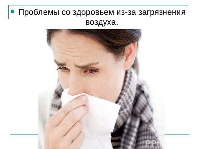Проблемы со здоровьем из-за загрязнения воздуха.