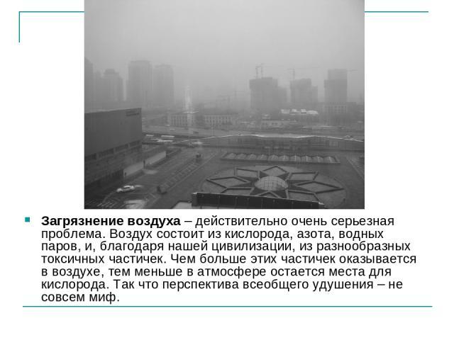 Загрязнение воздуха – действительно очень серьезная проблема. Воздух состоит из кислорода, азота, водных паров, и, благодаря нашей цивилизации, из разнообразных токсичных частичек. Чем больше этих частичек оказывается в воздухе, тем меньше в атмосфе…