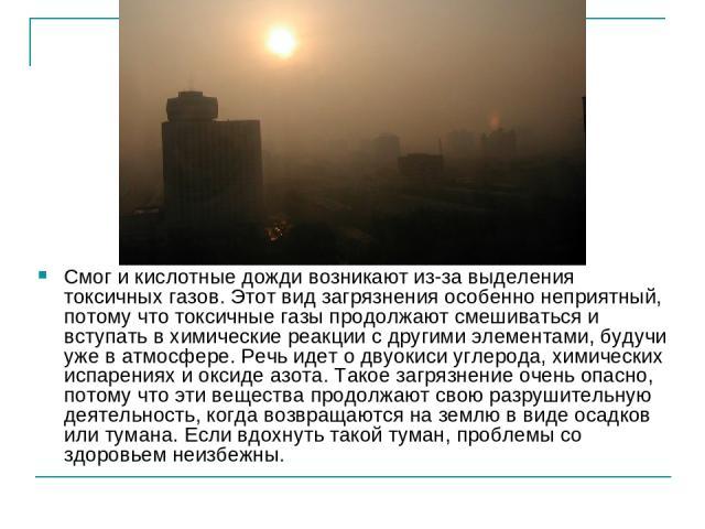 Смог и кислотные дожди возникают из-за выделения токсичных газов. Этот вид загрязнения особенно неприятный, потому что токсичные газы продолжают смешиваться и вступать в химические реакции с другими элементами, будучи уже в атмосфере. Речь идет о дв…