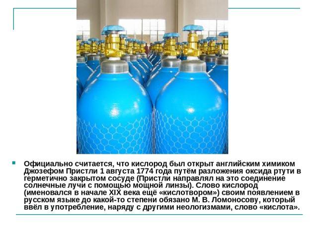Официально считается, что кислород был открыт английским химиком Джозефом Пристли 1 августа 1774 года путём разложения оксида ртути в герметично закрытом сосуде (Пристли направлял на это соединение солнечные лучи с помощью мощной линзы). Слово кисло…