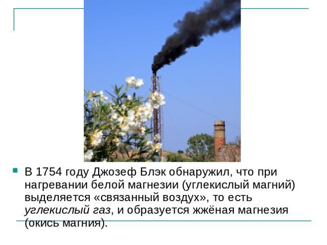 В 1754году Джозеф Блэк обнаружил, что при нагревании белой магнезии (углекислый магний) выделяется «связанный воздух», то есть углекислый газ, и образуется жжёная магнезия (окись магния).
