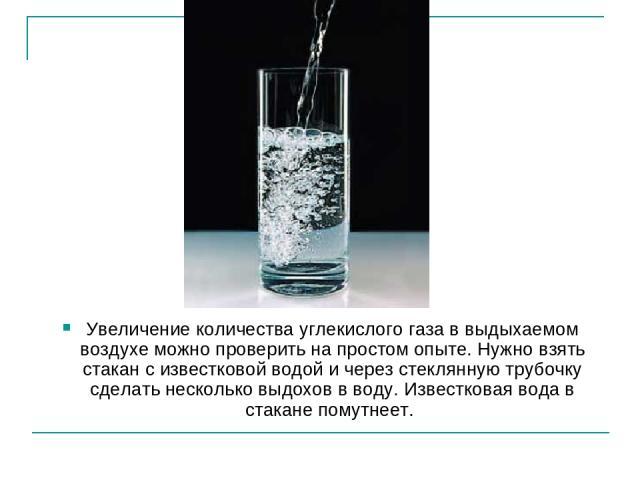 Увеличение количества углекислого газа в выдыхаемом воздухе можно проверить на простом опыте. Нужно взять стакан с известковой водой и через стеклянную трубочку сделать несколько выдохов в воду. Известковая вода в стакане помутнеет.
