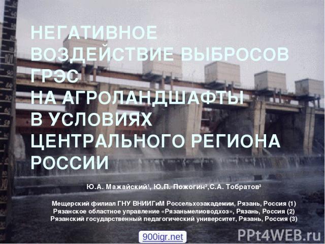 НЕГАТИВНОЕ ВОЗДЕЙСТВИЕ ВЫБРОСОВ ГРЭС НА АГРОЛАНДШАФТЫ В УСЛОВИЯХ ЦЕНТРАЛЬНОГО РЕГИОНА РОССИИ Ю.А. Мажайский1, Ю.П. Пожогин2,С.А. Тобратов3 Мещерский филиал ГНУ ВНИИГиМ Россельхозакадемии, Рязань, Россия (1) Рязанское областное управление «Рязаньмели…
