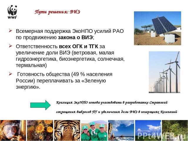 Пути решения: ВИЭ Всемерная поддержка ЭкоНПО усилий РАО по продвижению закона о ВИЭ; Ответственность всех ОГК и ТГК за увеличение доли ВИЭ (ветровая, малая гидроэнергетика, биоэнергетика, солнечная, термальная) Готовность общества (49 % населения Ро…