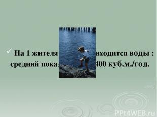 На 1 жителя России приходится воды : средний показатель - 22400 куб.м./год. Напр