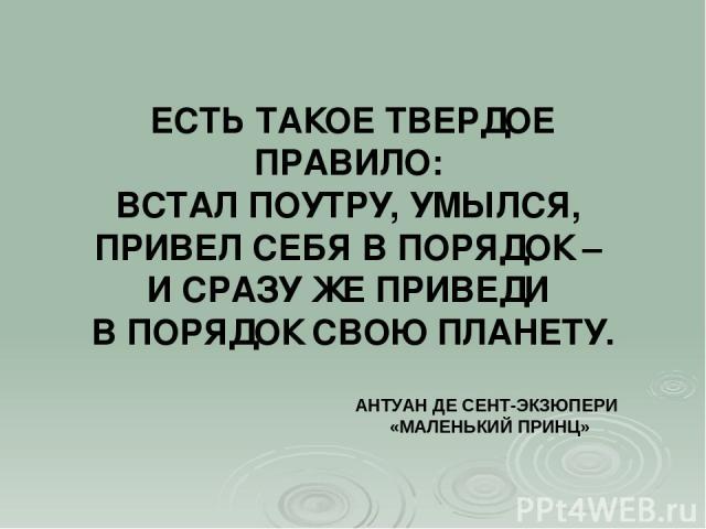 ЕСТЬ ТАКОЕ ТВЕРДОЕ ПРАВИЛО: ВСТАЛ ПОУТРУ, УМЫЛСЯ, ПРИВЕЛ СЕБЯ В ПОРЯДОК – И СРАЗУ ЖЕ ПРИВЕДИ В ПОРЯДОК СВОЮ ПЛАНЕТУ. АНТУАН ДЕ СЕНТ-ЭКЗЮПЕРИ «МАЛЕНЬКИЙ ПРИНЦ»