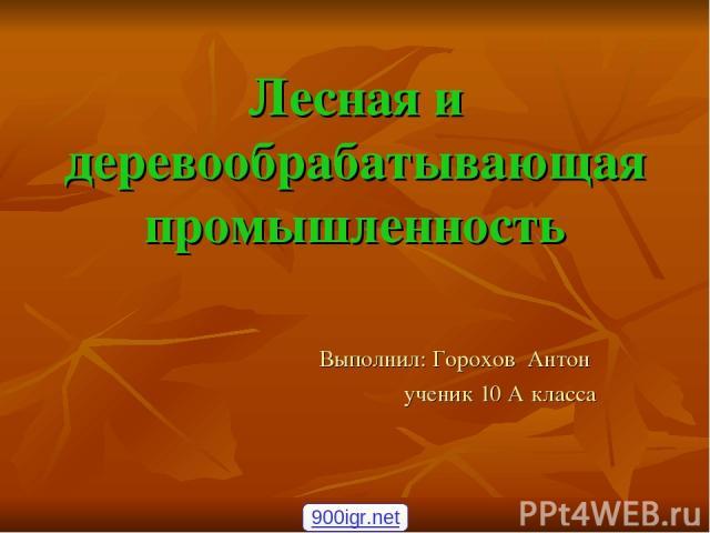 Лесная и деревообрабатывающая промышленность Выполнил: Горохов Антон ученик 10 А класса 900igr.net