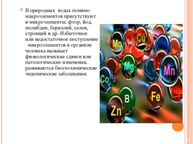 В природных водахпомимо макроэлементов присутствуют имикроэлементы: фтор, йод, молибден, бериллий, селен, стронций идр. Избыточное илинедостаточноепоступление микроэлементов ворганизм человека вызывает физиологические сдвиги или патологическ…