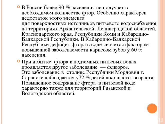 В России более 90 % населенияне получает в необходимомколичестве фтор. Особенно характерен недостаток этогоэлемента дляповерхностныхисточников питьевого водоснабжения на территориях Архангельской, Ленинградской областей, Краснодарского края, Р…