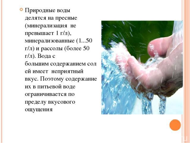 Природные воды делятсяна пресные (минерализация не превышает 1 г/л), минерализованные (1...50 г/л) ирассолы (более 50 г/л). Вода с большимсодержаниемсолейимеет неприятный вкус. Поэтомусодержание их впитьевой воде ограничивается по пределу …
