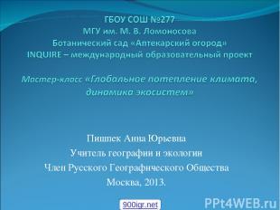 Пишпек Анна Юрьевна Учитель географии и экологии Член Русского Географического О