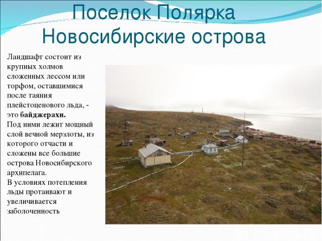 Поселок Полярка Новосибирские острова Ландшафт состоит из крупных холмов сложенных лессом или торфом, оставшимися после таяния плейстоценового льда, - это байджерахи. Под ними лежит мощный слой вечной мерзлоты, из которого отчасти и сложены все боль…