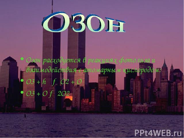 Озон расходуется в реакциях фотолиза и взаимодействия с атомарным кислородом: О3 + hν → О2 + О О3 + O → 2О2