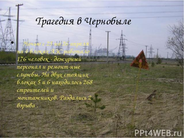 Трагедия в Чернобыле Ночью с 25 на 26 апреля на 4 блоках АЭС работало 176 человек - дежурный персонал и ремонт-ные службы. На двух стоящих блоках 5 и 6 находилось 268 строителей и монтажников. Раздались 2 взрыва .