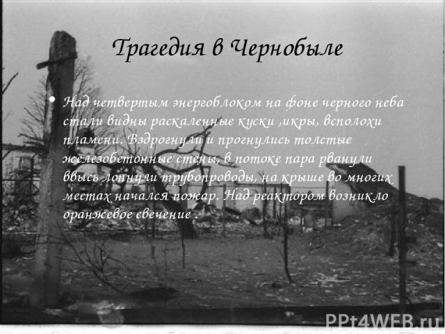 Трагедия в Чернобыле Над четвертым энергоблоком на фоне черного неба стали видны раскаленные куски ,икры, всполохи пламени. Вздрогнули и прогнулись толстые железобетонные стены, в потоке пара рванули ввысь лопнули трубопроводы, на крыше во многих ме…