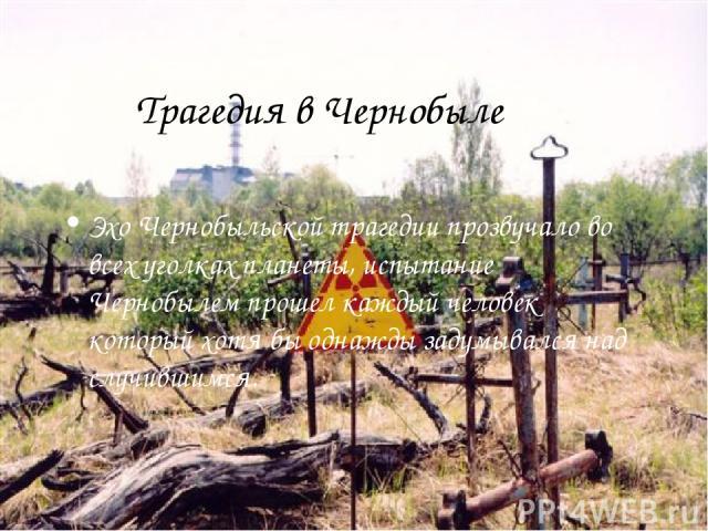 Трагедия в Чернобыле Эхо Чернобыльской трагедии прозвучало во всех уголках планеты, испытание Чернобылем прошел каждый человек который хотя бы однажды задумывался над случившимся.