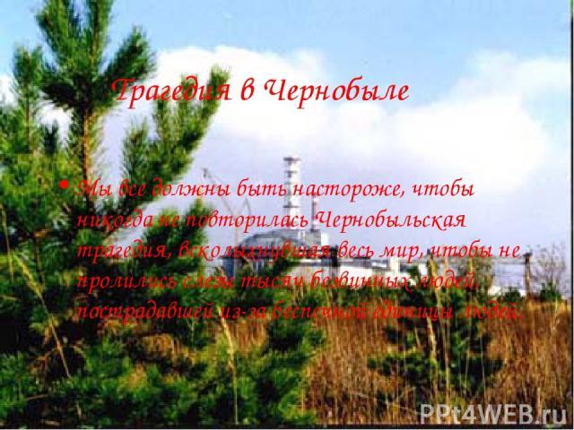 Трагедия в Чернобыле Мы все должны быть настороже, чтобы никогда не повторилась Чернобыльская трагедия, всколыхнувшая весь мир, чтобы не пролились слезы тысяч безвинных людей, пострадавшей из-за беспечной единицы людей.