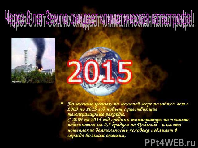 По мнению ученых, по меньшей мере половина лет с 2009 по 2015 год побьет существующие температурные рекорды. С 2009 по 2015 год средняя температура на планете поднимется на 0,3 градуса по Цельсию - и на это потепление деятельность человека повлияет …