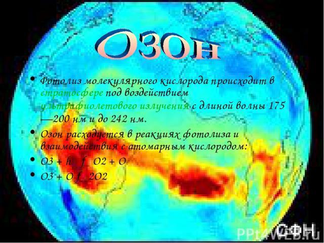 Фотолиз молекулярного кислорода происходит в стратосфере под воздействием ультрафиолетового излучения с длиной волны 175—200 нм и до 242 нм. Озон расходуется в реакциях фотолиза и взаимодействия с атомарным кислородом: О3 + hν → О2 + О О3 + O → 2О2