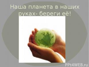 Наша планета в наших руках- береги её!