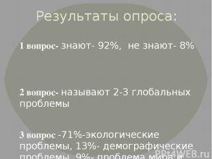 Результаты опроса: 1 вопрос- знают- 92%, не знают- 8% 2 вопрос- называют 2-3 гло