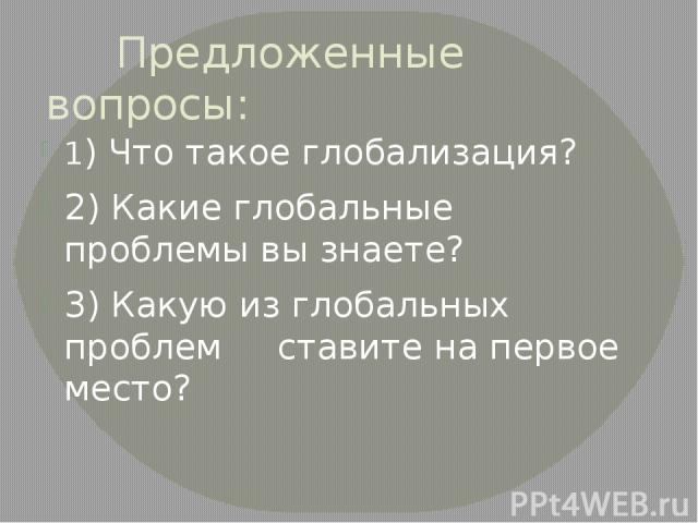 Предложенные вопросы: 1) Что такое глобализация? 2) Какие глобальные проблемы вы знаете? 3) Какую из глобальных проблем ставите на первое место?