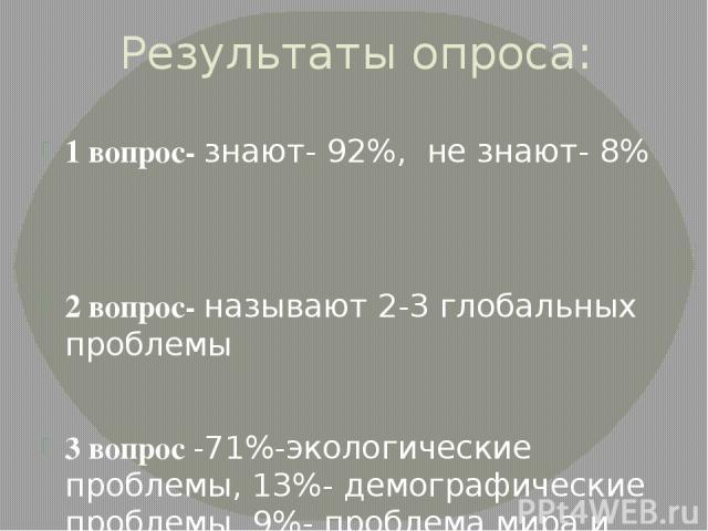 Результаты опроса: 1 вопрос- знают- 92%, не знают- 8% 2 вопрос- называют 2-3 глобальных проблемы 3 вопрос -71%-экологические проблемы, 13%- демографические проблемы, 9%- проблема мира и разоружения, 7%- проблема экономического кризиса