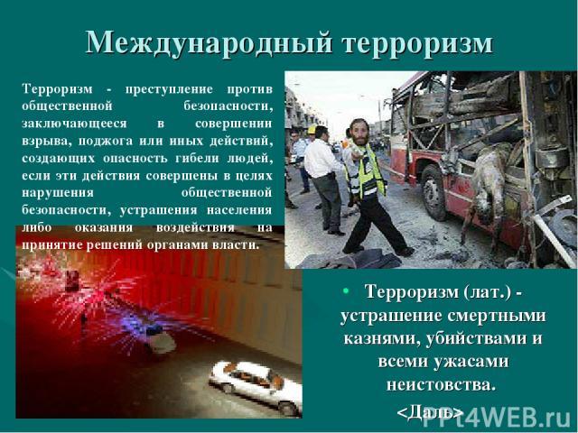 Международный терроризм Терроризм (лат.) - устрашение смертными казнями, убийствами и всеми ужасами неистовства. Терроризм - преступление против общественной безопасности, заключающееся в совершении взрыва, поджога или иных действий, создающих опасн…