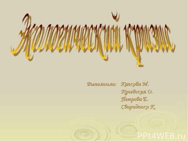 Выполнили: Капкова М. Кучевская О. Петрова Е. Свириденко К.