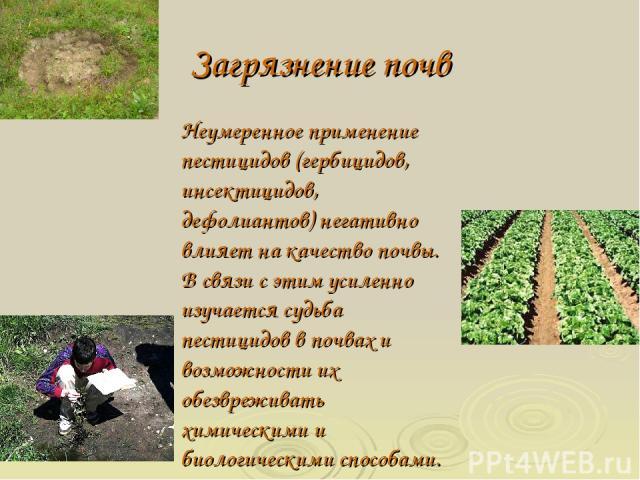 Загрязнение почв Неумеренное применение пестицидов (гербицидов, инсектицидов, дефолиантов) негативно влияет на качество почвы. В связи с этим усиленно изучается судьба пестицидов в почвах и возможности их обезвреживать химическими и биологическими с…