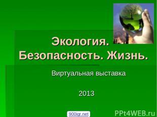Экология. Безопасность. Жизнь. Виртуальная выставка 2013 900igr.net