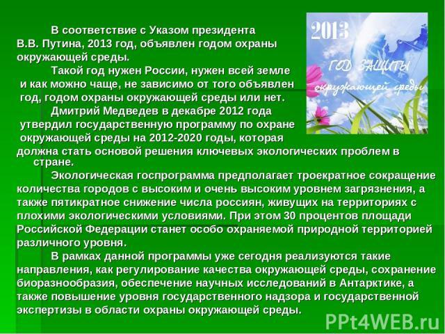 В соответствие с Указом президента В.В. Путина, 2013 год, объявлен годом охраны окружающей среды. Такой год нужен России, нужен всей земле и как можно чаще, не зависимо от того объявлен год, годом охраны окружающей среды или нет. Дмитрий Медведев в …