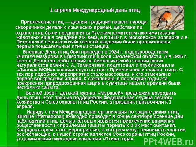 1 апреля Международный день птиц Привлечение птиц — давняя традиция нашего народа: скворечники делали с языческих времен. Действия по охране птиц были предприняты Русским комитетом акклиматизации животных еще в середине XIX века, а в 1910 г. в Моско…