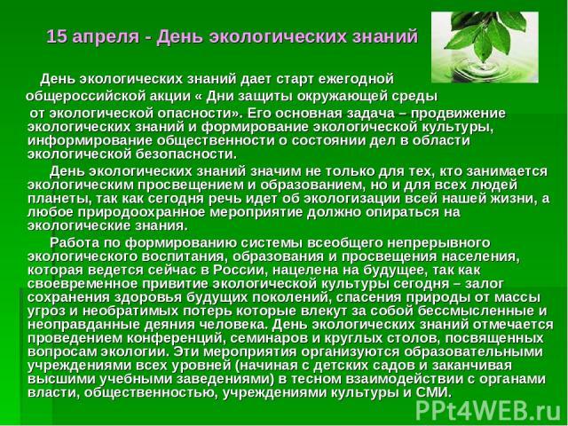 15 апреля - День экологических знаний День экологических знаний дает старт ежегодной общероссийской акции « Дни защиты окружающей среды от экологической опасности». Его основная задача – продвижение экологических знаний и формирование экологической …