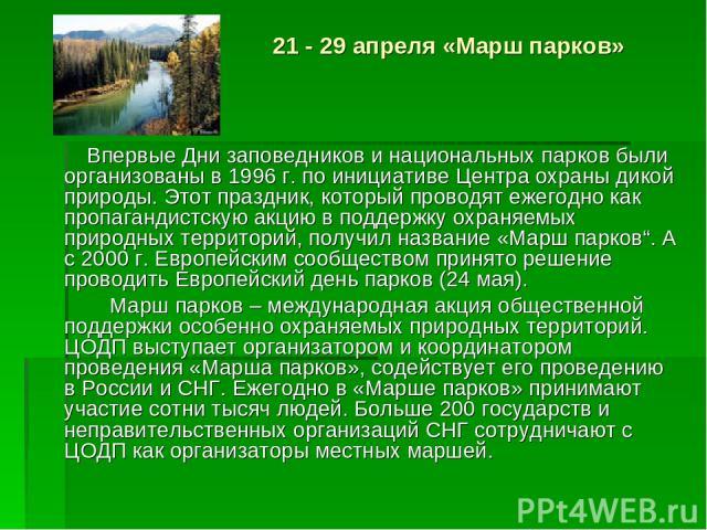 21 - 29 апреля «Марш парков» Впервые Дни заповедников и национальных парков были организованы в 1996 г. по инициативе Центра охраны дикой природы. Этот праздник, который проводят ежегодно как пропагандистскую акцию в поддержку охраняемых природных т…
