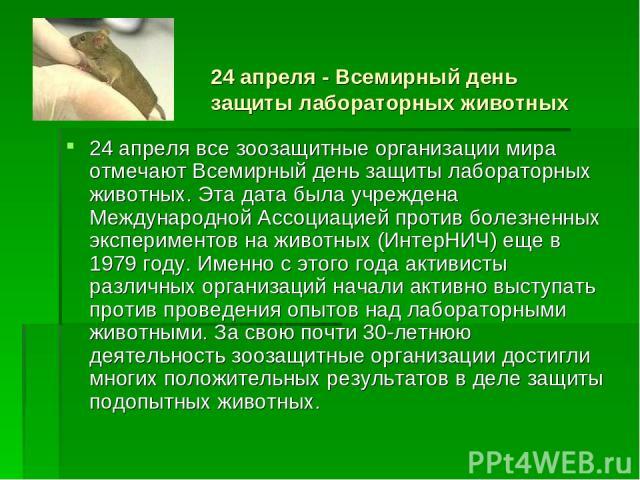 24 апреля - Всемирный день защиты лабораторных животных 24 апреля все зоозащитные организации мира отмечают Всемирный день защиты лабораторных животных. Эта дата была учреждена Международной Ассоциацией против болезненных экспериментов на животных (…