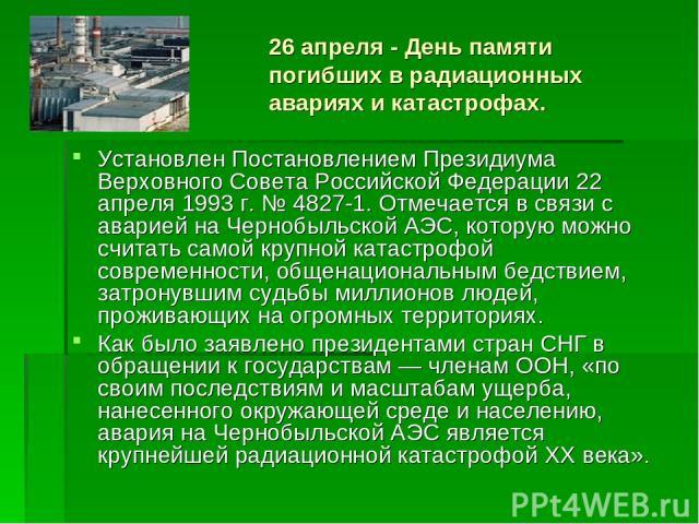 26 апреля - День памяти погибших в радиационных авариях и катастрофах. Установлен Постановлением Президиума Верховного Совета Российской Федерации 22 апреля 1993 г. № 4827-1. Отмечается в связи с аварией на Чернобыльской АЭС, которую можно считать с…
