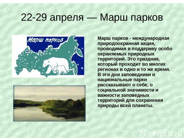 22-29 апреля — Марш парков Марш парков - международная природоохранная акция, проводимая в поддержку особо охраняемых природных территорий. Это праздник, который проходит во многих регионах в одно и то же время. В эти дни заповедники и национальные …