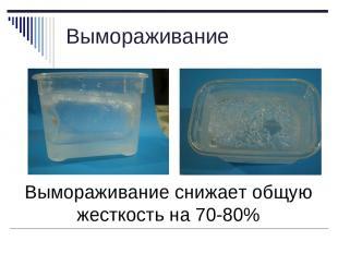 Вымораживание Вымораживание снижает общую жесткость на 70-80%