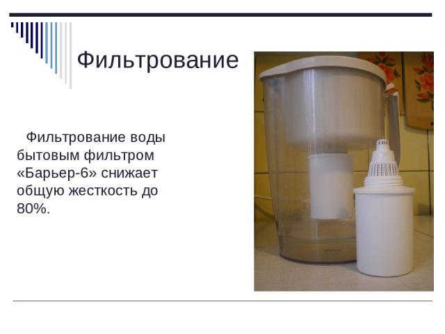 Фильтрование Фильтрование воды бытовым фильтром «Барьер-6» снижает общую жесткость до 80%.
