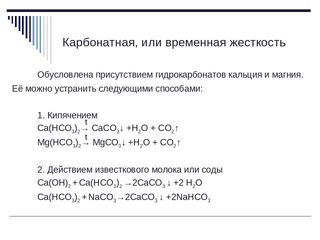 Карбонатная, или временная жесткость Обусловлена присутствием гидрокарбонатов кальция и магния. Её можно устранить следующими способами: 1. Кипячением Ca(HCO3)2→ CaCO3↓ +H2O + CO2↑ Mg(HCO3)2→ MgCO3↓ +H2O + CO2↑ 2. Действием известкового молока или с…