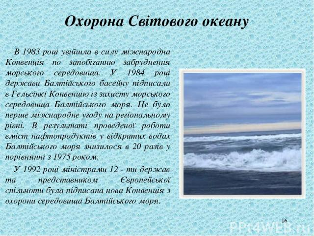 * Охорона Світового океану В 1983 році увійшла в силу міжнародна Конвенція по запобіганню забруднення морського середовища. У 1984 році держави Балтійського басейну підписали в Гельсінкі Конвенцію із захисту морського середовища Балтійського моря. Ц…
