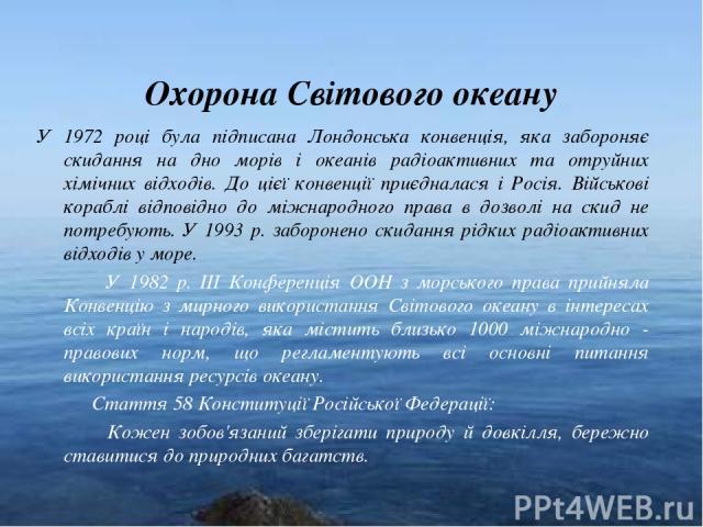 * Охорона Світового океану У 1972 році була підписана Лондонська конвенція, яка забороняє скидання на дно морів і океанів радіоактивних та отруйних хімічних відходів. До цієї конвенції приєдналася і Росія. Військові кораблі відповідно до міжнародног…