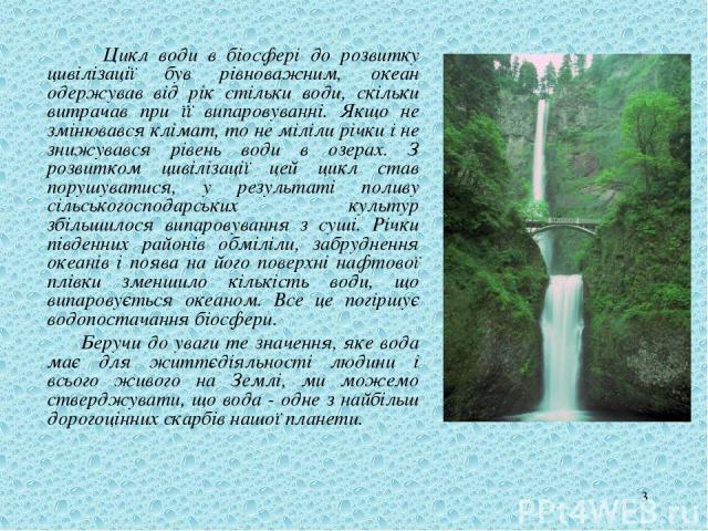 * Цикл води в біосфері до розвитку цивілізації був рівноважним, океан одержував від рік стільки води, скільки витрачав при її випаровуванні. Якщо не змінювався клімат, то не міліли річки і не знижувався рівень води в озерах. З розвитком цивілізації …
