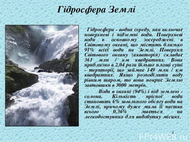 * Гідросфера Землі Гідросфера - водна середу, яка включає поверхневі і підземні води. Поверхневі води в основному зосереджені в Світовому океані, що містить близько 91% всієї води на Землі. Поверхня Світового океану (акваторія) складає 361 млн / км …